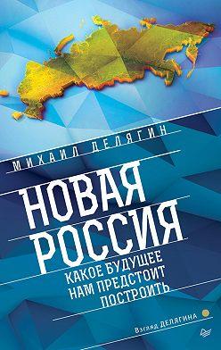 Михаил Делягин - Новая Россия. Какое будущее нам предстоит построить