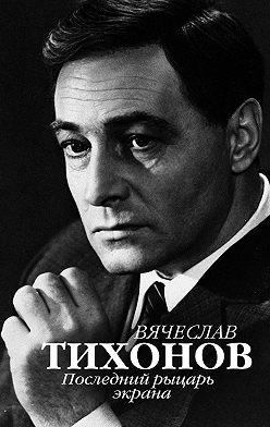 Неустановленный автор - Вячеслав Тихонов. Последний рыцарь экрана