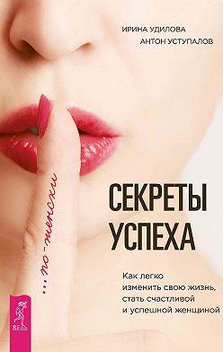 Ирина Удилова - Секреты успеха по-женски. Как легко изменить свою жизнь, стать счастливой и успешной женщиной