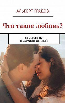 Альберт Градов - Что такое любовь? Психология взаимоотношений