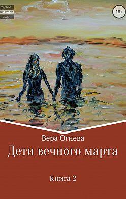 Вера Огнева - Дети вечного марта. Книга 2