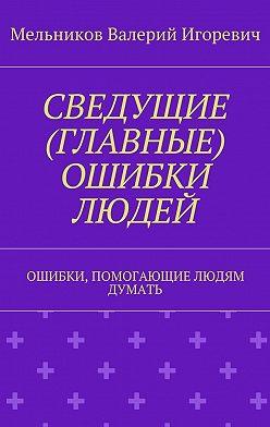 Валерий Мельников - СВЕДУЩИЕ (ГЛАВНЫЕ) ОШИБКИ ЛЮДЕЙ. ОШИБКИ, ПОМОГАЮЩИЕ ЛЮДЯМ ДУМАТЬ