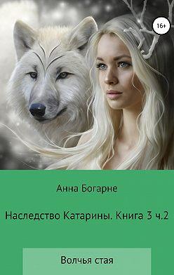 Анна Богарне - Наследство Катарины. Книга 3. Часть 2. Волчья стая
