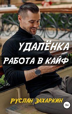 Руслан Захаркин - Удалёнка. Работа в кайф