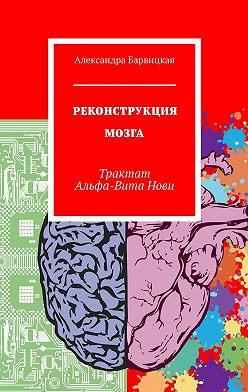 Александра Барвицкая - Реконструкция мозга. Трактат Альфа-ВитаНови