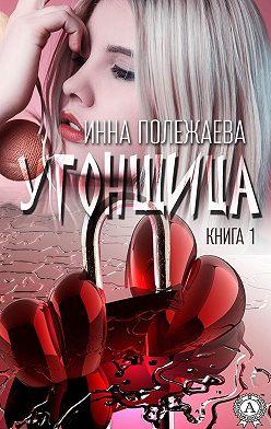 Инна Полежаева - УГОНЩИЦА (Книга 1)