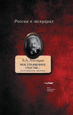 Владимир Костицын - «Мое утраченное счастье…» Воспоминания, дневники