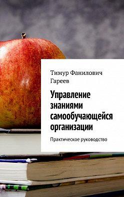 Тимур Гареев - Управление знаниями самообучающейся организации. Практическое руководство