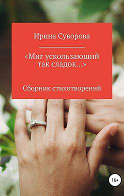 Ирина Суворова - «Миг ускользающий так сладок…»