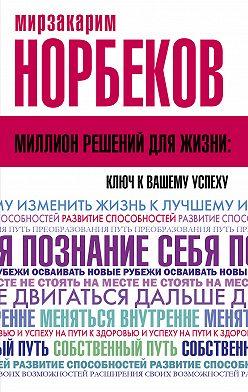 Мирзакарим Норбеков - Миллион решений для жизни: ключ к вашему успеху