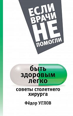 Федор Углов - Быть здоровым легко. Советы столетнего хирурга