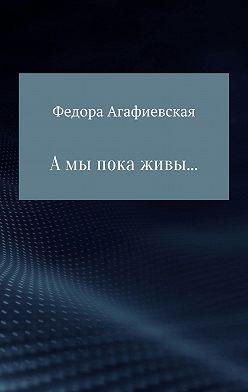 Федора Агафиевская - А мы пока живы…