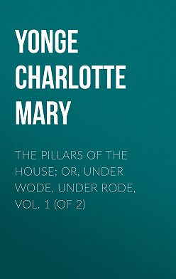 Charlotte Yonge - The Pillars of the House; Or, Under Wode, Under Rode, Vol. 1 (of 2)