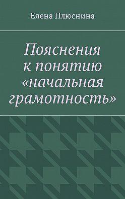 Елена Плюснина - Пояснения кпонятию «начальная грамотность»