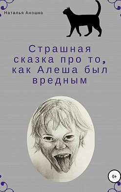 Наталья Аношко - Страшная сказка про то, как Алеша был вредным
