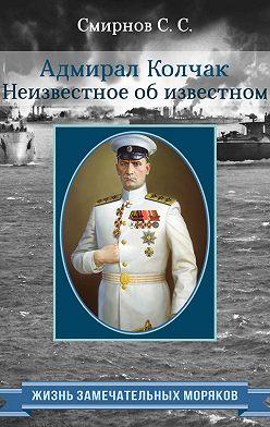 Сергей Смирнов - Адмирал Колчак. Неизвестное об известном
