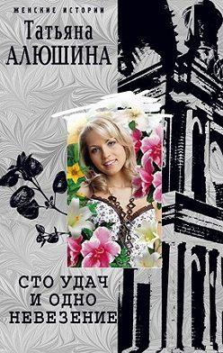 Татьяна Алюшина - Сто удач и одно невезение