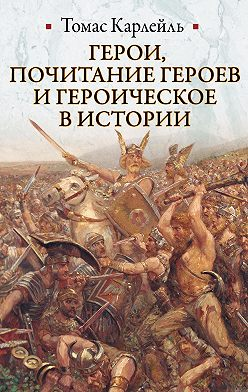 Томас Карлейль - Герои, почитание героев и героическое в истории