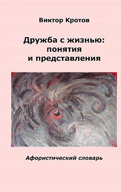 Виктор Кротов - Дружба с жизнью: понятия и представления. Афористический словарь