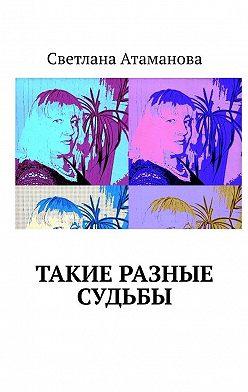 Светлана Атаманова - Такие разные судьбы