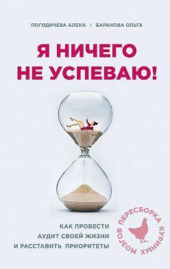 Ольга Баранова - Я ничего не успеваю! Как провести аудит своей жизни и расставить приоритеты