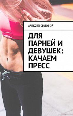 Алексей Силовой - Для парней и девушек: качаем пресс