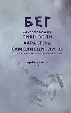 Артём Иванов - Бег как способ развития силы воли, характера, самодисциплины. Приведи тело и мысли в порядок за30дней