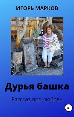 Игорь Марков - Дурья башка