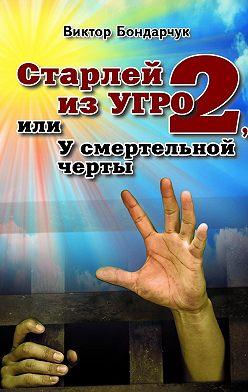 Виктор Бондарчук - Старлей изУГРО – 2, или У смертельной черты