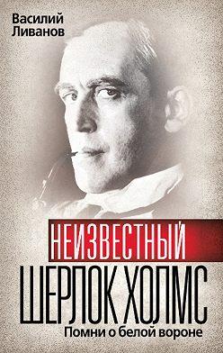 Василий Ливанов - Неизвестный Шерлок Холмс. Помни о белой вороне