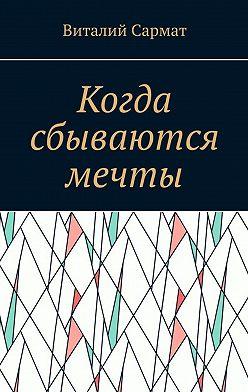 Виталий Сармат - Когда сбываются мечты. Честь, совесть, добро, благородство!