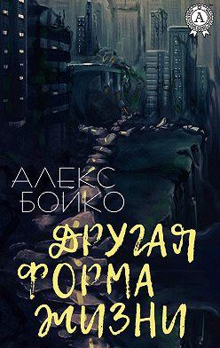 Алекс Бойко - Другая форма жизни