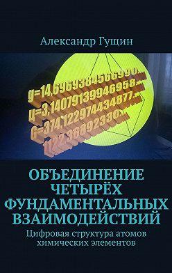 Александр Гущин - Объединение четырёх фундаментальных взаимодействий. Цифровая структура атомов химических элементов