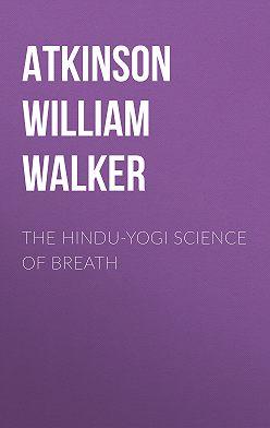 William Atkinson - The Hindu-Yogi Science Of Breath