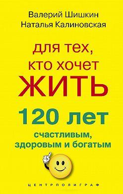 Валерий Шишкин - Для тех, кто хочет жить 120 лет счастливым, здоровым и богатым