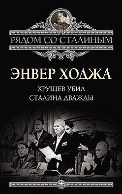 Энвер Ходжа - Хрущев убил Сталина дважды