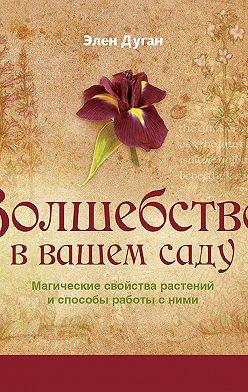 Эллен Дуган - Волшебство в вашем саду. Магические свойства растений и способы работы с ними