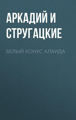 Аркадий и Борис Стругацкие - Белый конус Алаида