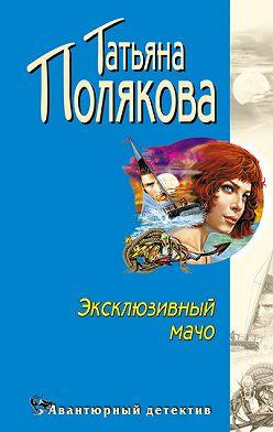 Татьяна Полякова - Эксклюзивный мачо