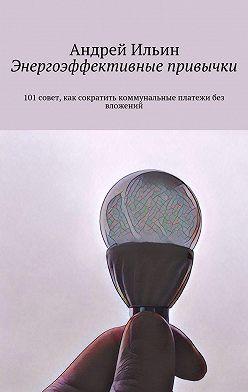 Андрей Ильин - Энергоэффективные привычки. 101совет, как сократить коммунальные платежи без вложений