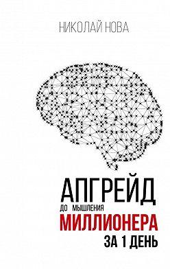 Николай Нова - Апгрейд до мышления миллионера за 1 день. Практическое руководство по трансформации денежного мышления