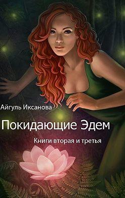 Айгуль Иксанова - Покидающие Эдем. Книги вторая и третья