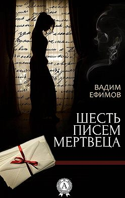 Вадим Ефимов - Шесть писем мертвеца