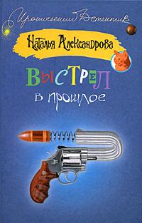 Наталья Александрова - Выстрел в прошлое
