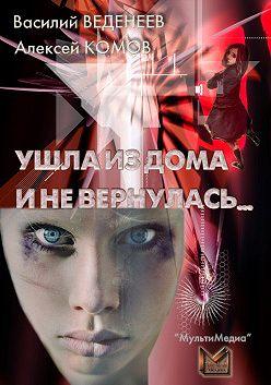 Василий Веденеев - Ушла из дома и не вернулась…