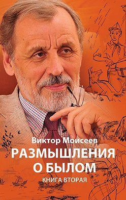 Виктор Моисеев - Размышления о былом. Книга 2