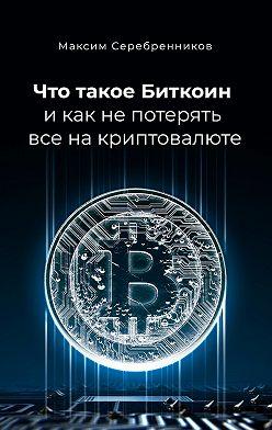 Максим Серебренников - Что такое Биткоин и как не потерять все на криптовалюте