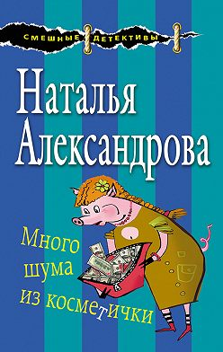 Наталья Александрова - Много шума из косметички