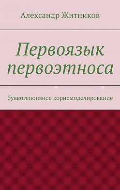 Александр Житников - Первоязык первоэтноса. буквогеноизное корнемоделирование