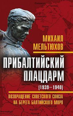 Михаил Мельтюхов - Прибалтийский плацдарм (1939–1940 гг.). Возвращение Советского Союза на берега Балтийского моря